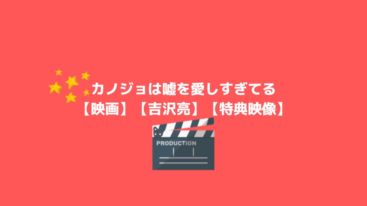 【吉沢亮】映画:カノジョは嘘を愛しすぎてる【特典映像・内容・DVD/Blu,ray】